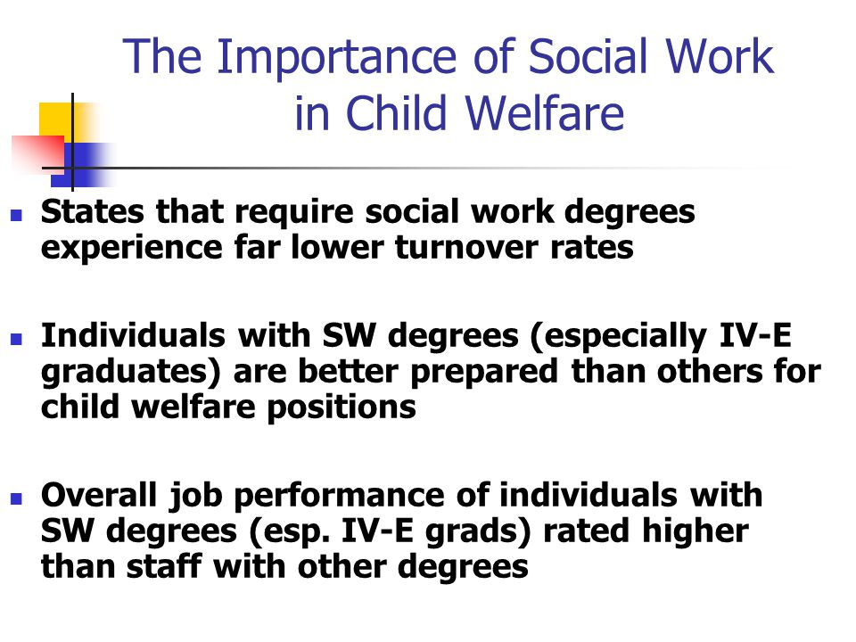 The Importance of Social Work in Child Welfare States that require social work degrees experience far lower turnover rates Individuals with SW degrees (especially IV-E graduates) are better prepared than others for child welfare positions Overall job performance of individuals with SW degrees (esp.