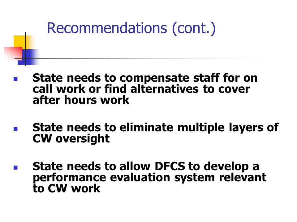 Recommendations (cont.) State needs to compensate staff for on call work or find alternatives to cover after hours work State needs to eliminate multiple layers of CW oversight State needs to allow DFCS to develop a performance evaluation system relevant to CW work