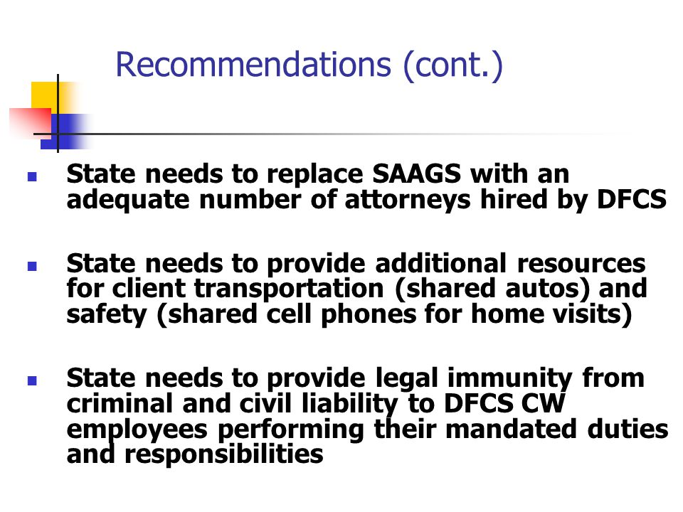 Recommendations (cont.) State needs to replace SAAGS with an adequate number of attorneys hired by DFCS State needs to provide additional resources for client transportation (shared autos) and safety (shared cell phones for home visits) State needs to provide legal immunity from criminal and civil liability to DFCS CW employees performing their mandated duties and responsibilities