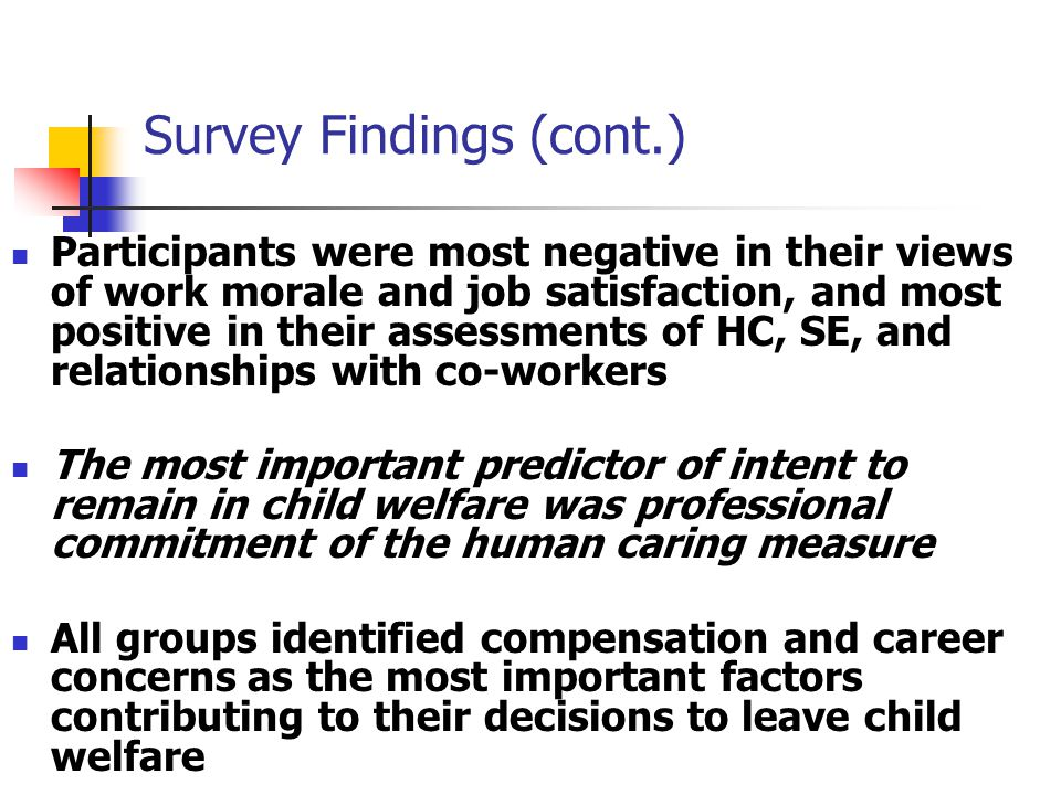 Survey Findings (cont.) Participants were most negative in their views of work morale and job satisfaction, and most positive in their assessments of HC, SE, and relationships with co-workers The most important predictor of intent to remain in child welfare was professional commitment of the human caring measure All groups identified compensation and career concerns as the most important factors contributing to their decisions to leave child welfare
