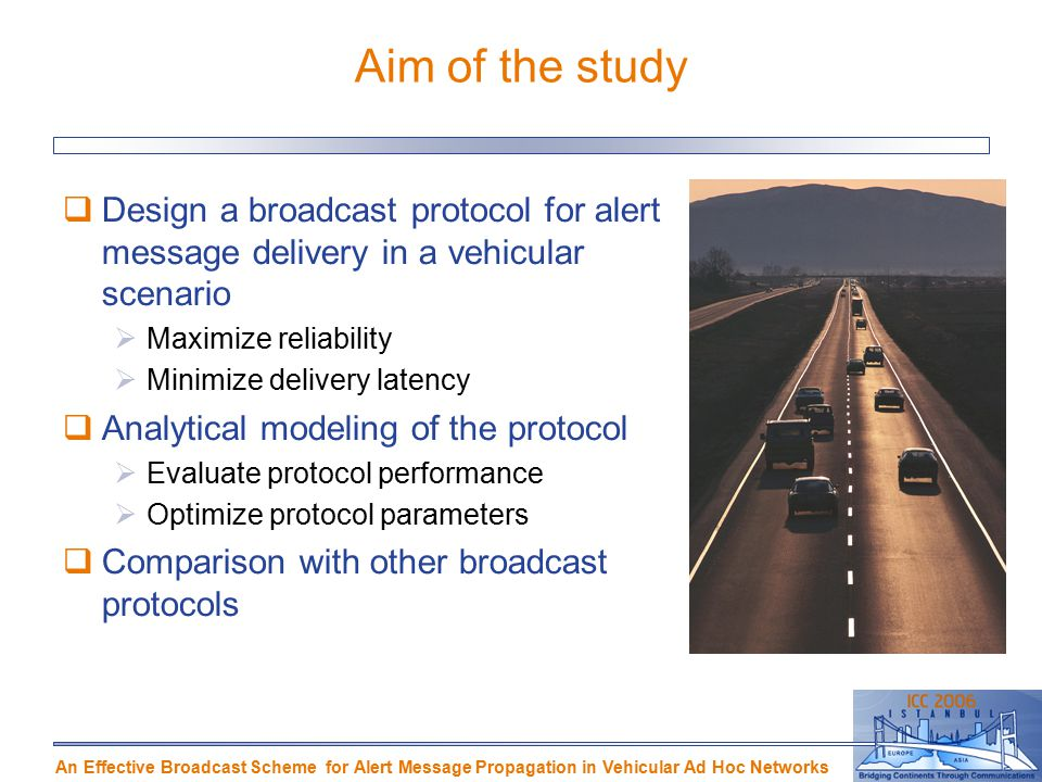 An Effective Broadcast Scheme for Alert Message Propagation in Vehicular Ad Hoc Networks Aim of the study  Design a broadcast protocol for alert message delivery in a vehicular scenario  Maximize reliability  Minimize delivery latency  Analytical modeling of the protocol  Evaluate protocol performance  Optimize protocol parameters  Comparison with other broadcast protocols