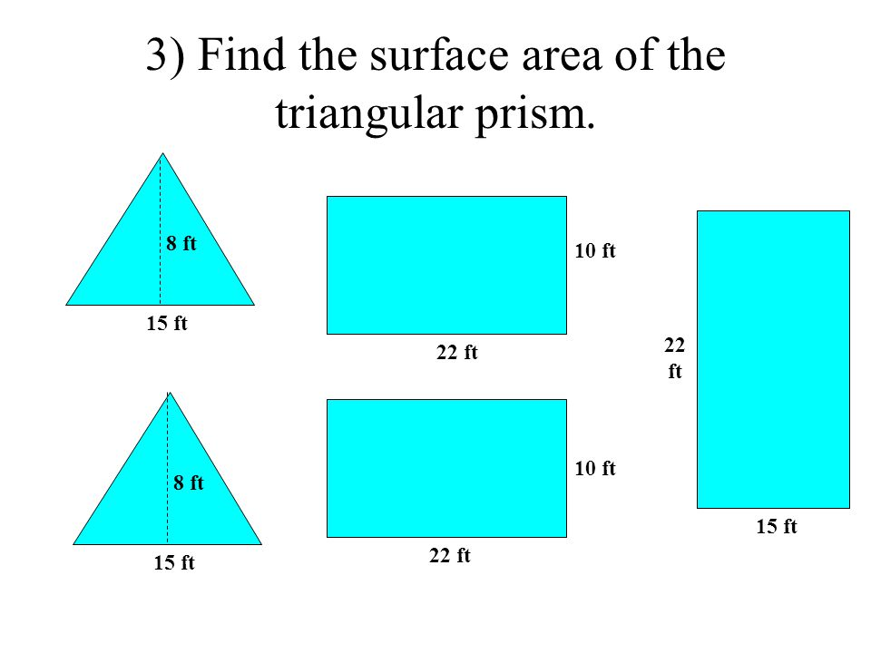 3) Find the surface area of the triangular prism. 15 ft 22 ft 15 ft 8 ft 22 ft 10 ft