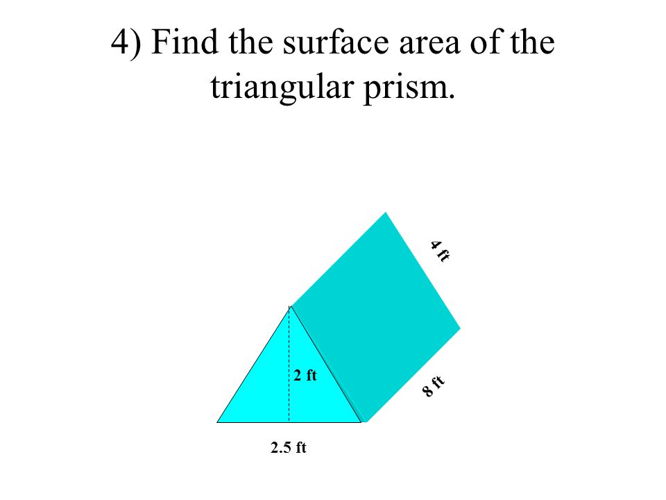 4) Find the surface area of the triangular prism. 2.5 ft 8 ft 2 ft 4 ft