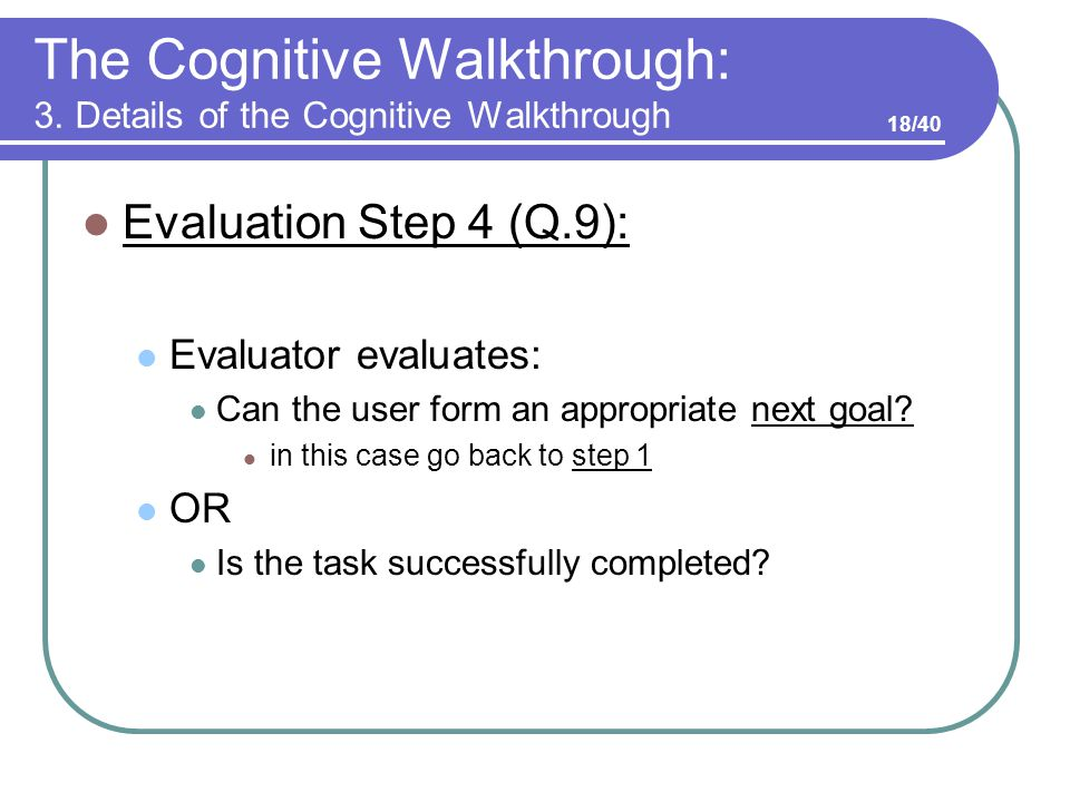 The Cognitive Walkthrough: 3. Details of the Cognitive Walkthrough Evaluation Step 4 (Q.9): Evaluator evaluates: Can the user form an appropriate next