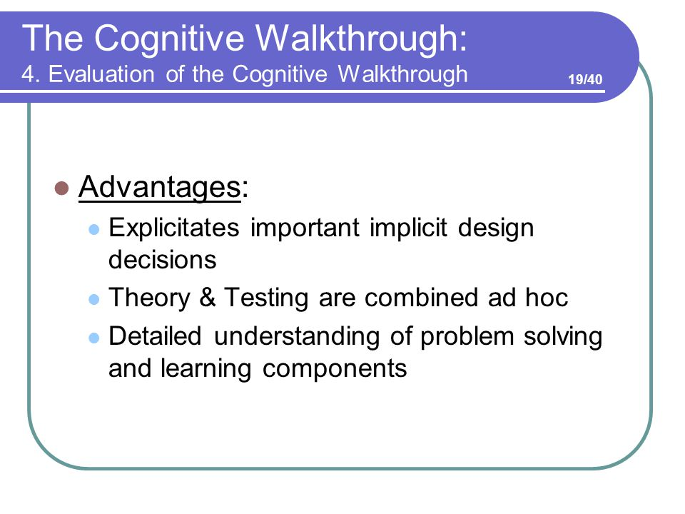 The Cognitive Walkthrough: 4. Evaluation of the Cognitive Walkthrough Advantages: Explicitates important implicit design decisions Theory & Testing ar