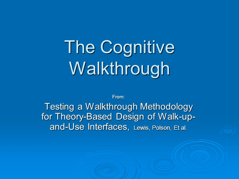 The Cognitive Walkthrough From: Testing a Walkthrough Methodology for Theory-Based Design of Walk-up- and-Use Interfaces, Lewis, Polson, Et al.