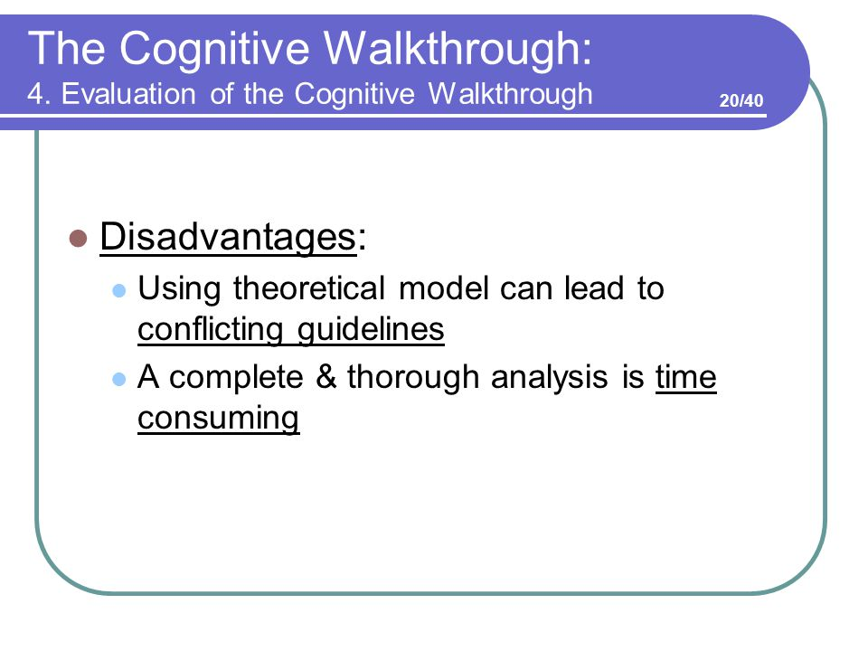 The Cognitive Walkthrough: 4. Evaluation of the Cognitive Walkthrough Disadvantages: Using theoretical model can lead to conflicting guidelines A comp