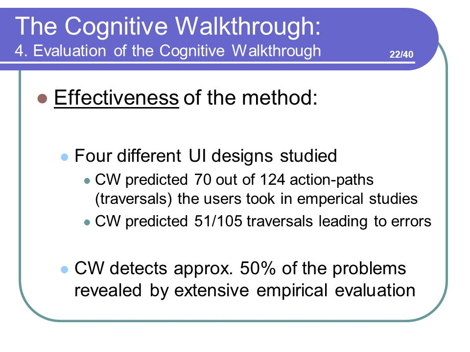 The Cognitive Walkthrough: 4. Evaluation of the Cognitive Walkthrough Effectiveness of the method: Four different UI designs studied CW predicted 70 o