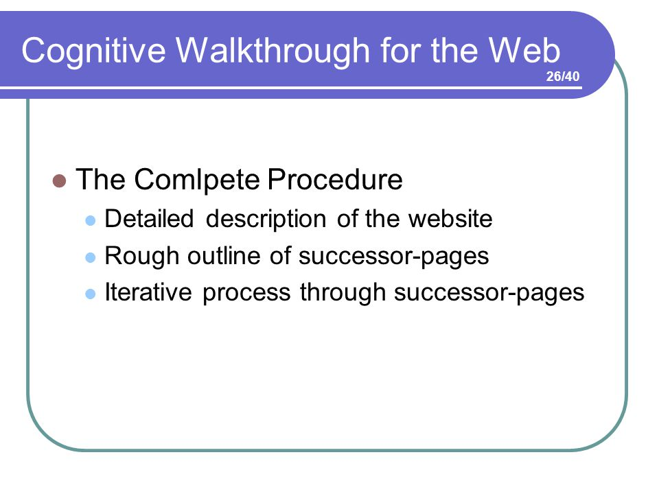 Cognitive Walkthrough for the Web The Comlpete Procedure Detailed description of the website Rough outline of successor-pages Iterative process through successor-pages 26/40