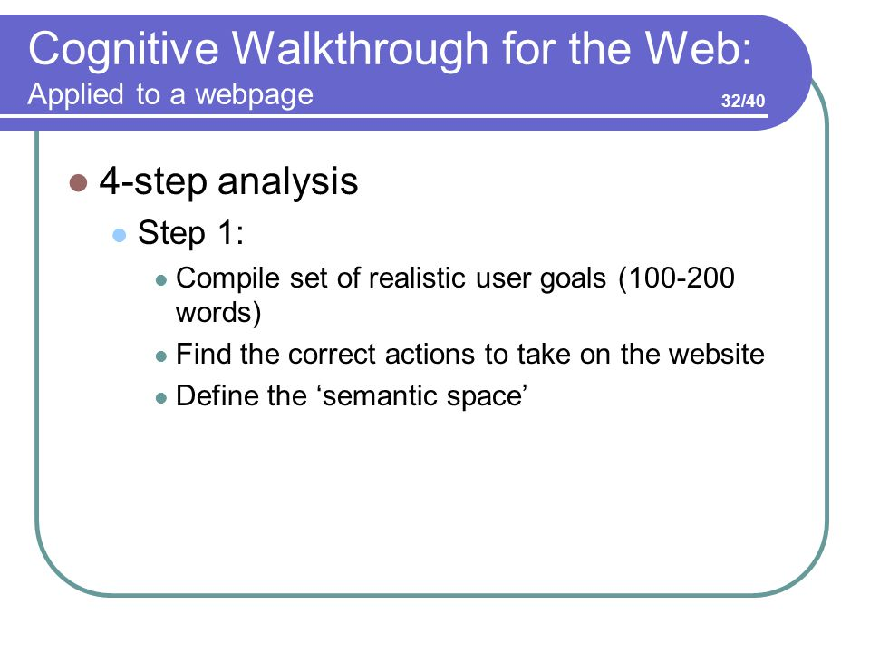 Cognitive Walkthrough for the Web: Applied to a webpage 4-step analysis Step 1: Compile set of realistic user goals (100-200 words) Find the correct actions to take on the website Define the 'semantic space' 32/40