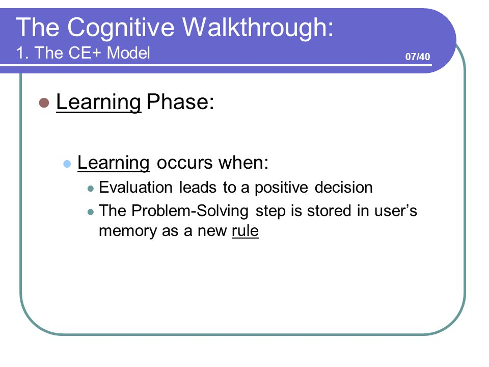 The Cognitive Walkthrough: 1. The CE+ Model Learning Phase: Learning occurs when: Evaluation leads to a positive decision The Problem-Solving step is