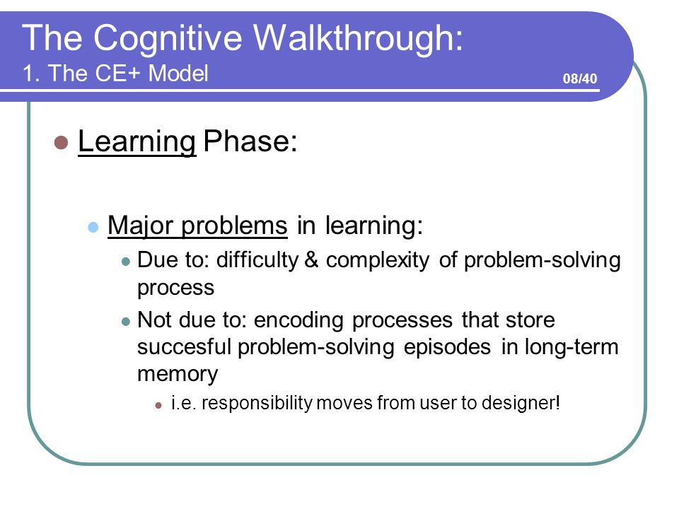 The Cognitive Walkthrough: 1. The CE+ Model Learning Phase: Major problems in learning: Due to: difficulty & complexity of problem-solving process Not