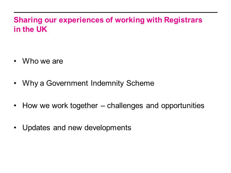 Sharing our experiences of working with Registrars in the UK Who we are Why a Government Indemnity Scheme How we work together – challenges and opportunities Updates and new developments