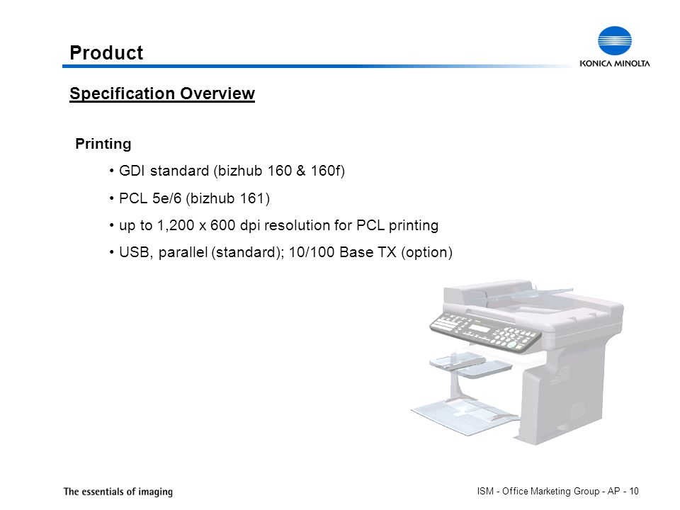 ISM - Office Marketing Group - AP - 10 Product Printing GDI standard (bizhub 160 & 160f) PCL 5e/6 (bizhub 161) up to 1,200 x 600 dpi resolution for PCL printing USB, parallel (standard); 10/100 Base TX (option) Specification Overview