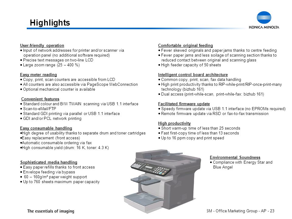 ISM - Office Marketing Group - AP - 23 Highlights User-friendly operation  Input of network addresses for printer and/or scanner via operation panel (no additional software required)  Precise text messages on two-line LCD  Large zoom range (25 – 400 %) Easy meter reading  Copy, print, scan counters are accessible from LCD  All counters are also accessible via PageScope WebConnection  Optional mechanical counter is available Convenient features  Standard colour and B/W TWAIN scanning via USB 1.1 interface  Scan-to-eMail/FTP  Standard GDI printing via parallel or USB 1.1 interface  GDI and/or PCL network printing Easy consumable handling  High degree of usability thanks to separate drum and toner cartridges  Easy replacement (front access)  Automatic consumable ordering via fax  High consumable yield (drum: 16 K, toner: 4.3 K) Sophisticated media handling  Easy paper refills thanks to front access  Envelope feeding via bypass  60 – 160g/m² paper weight support  Up to 760 sheets maximum paper capacity Comfortable original feeding  Fewer skewed originals and paper jams thanks to centre feeding  Fewer paper jams and less soilage of scanning section thanks to reduced contact between original and scanning glass  High feeder capacity of 50 sheets Intelligent control board architecture  Common copy, print, scan, fax data handling  High print productivity thanks to RIP-while-print/RIP-once-print-many technology (bizhub 161)  Dual access (print-while-scan, print-while-fax: bizhub 161) Facilitated firmware update  Speedy firmware update via USB 1.1 interface (no EPROMs required)  Remote firmware update via RSD or fax-to-fax transmission High productivity  Short warm-up time of less than 25 seconds  Fast first-copy time of less than 13 seconds  Up to 16 ppm copy and print speed Environmental Soundness  Compliance with Energy Star and Blue Angel