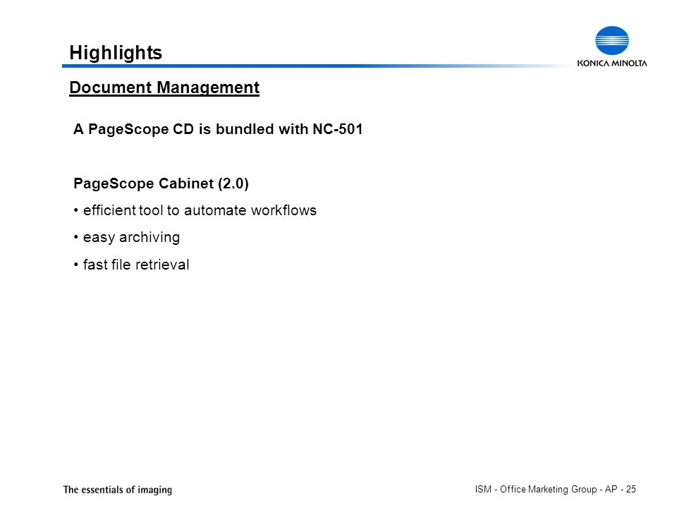 ISM - Office Marketing Group - AP - 25 Highlights Document Management A PageScope CD is bundled with NC-501 PageScope Cabinet (2.0) efficient tool to automate workflows easy archiving fast file retrieval