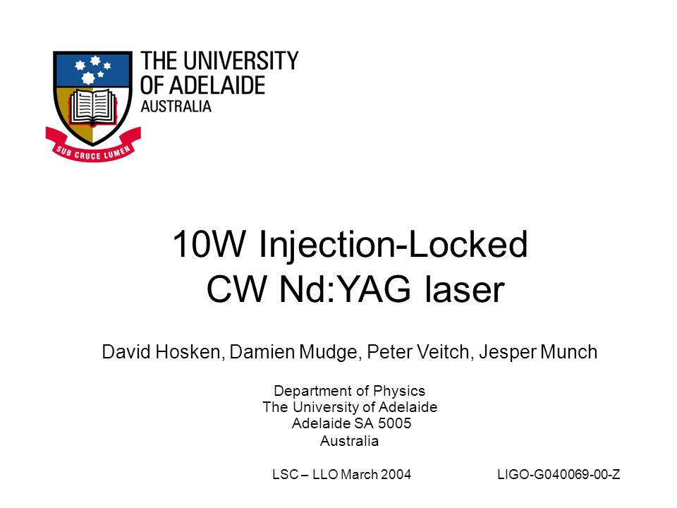 10W Injection-Locked CW Nd:YAG laser David Hosken, Damien Mudge, Peter Veitch, Jesper Munch Department of Physics The University of Adelaide Adelaide