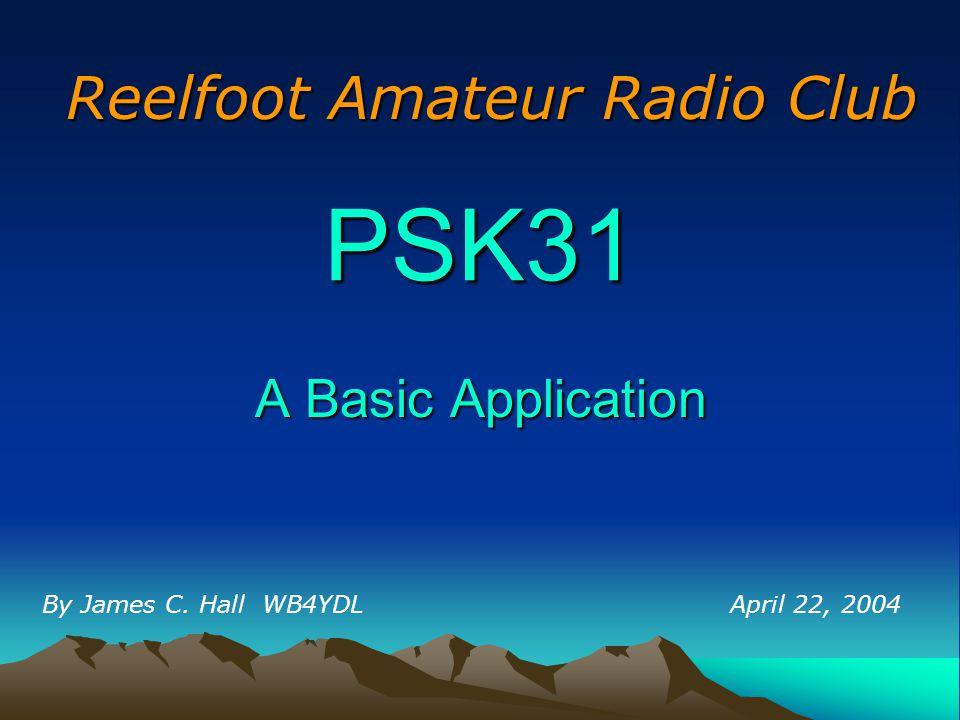 PSK31 A Basic Application By James C. Hall WB4YDL Reelfoot Amateur Radio Club April 22, 2004