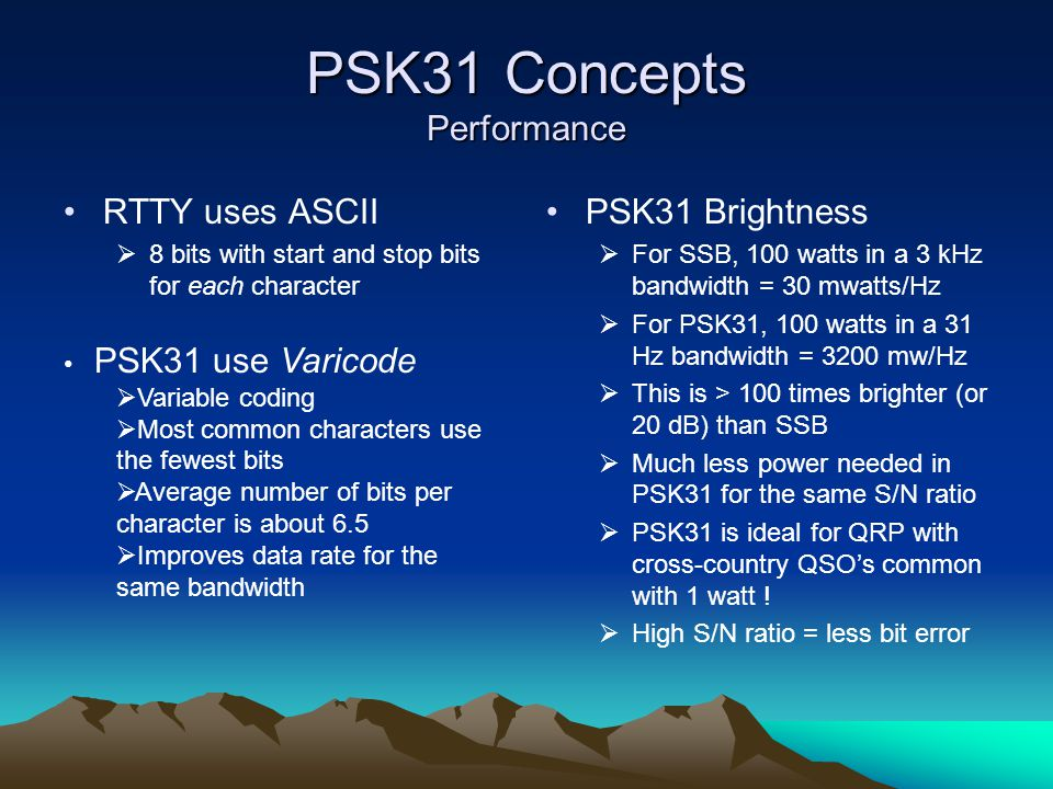 PSK31 Concepts Performance RTTY uses ASCII  8 bits with start and stop bits for each character PSK31 Brightness  For SSB, 100 watts in a 3 kHz bandwidth = 30 mwatts/Hz  For PSK31, 100 watts in a 31 Hz bandwidth = 3200 mw/Hz  This is > 100 times brighter (or 20 dB) than SSB  Much less power needed in PSK31 for the same S/N ratio  PSK31 is ideal for QRP with cross-country QSO's common with 1 watt .