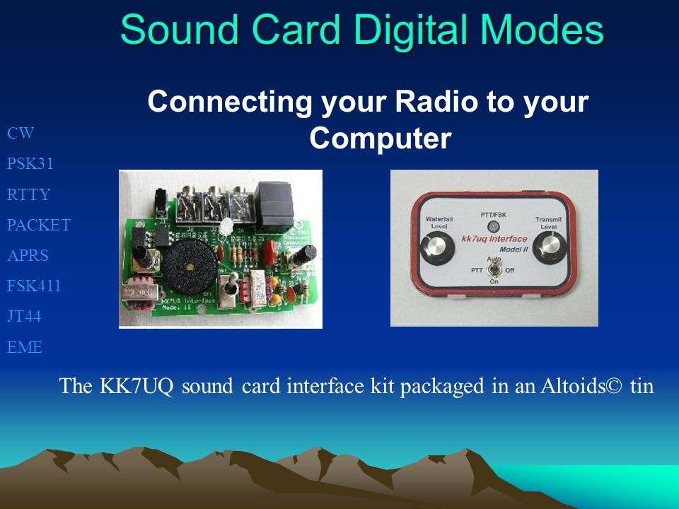 Sound Card Digital Modes Connecting your Radio to your Computer CW PSK31 RTTY PACKET APRS FSK411 JT44 EME The KK7UQ sound card interface kit packaged in an Altoids© tin