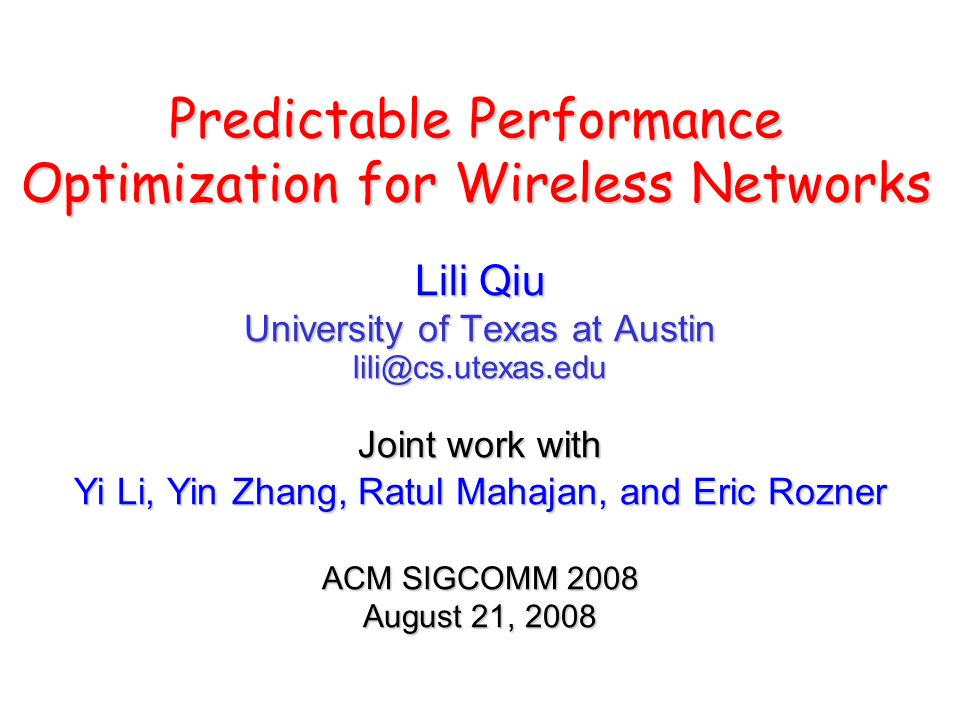Predictable Performance Optimization for Wireless Networks Lili Qiu University of Texas at Austin lili@cs.utexas.edu Joint work with Yi Li, Yin Zhang, Ratul Mahajan, and Eric Rozner ACM SIGCOMM 2008 August 21, 2008