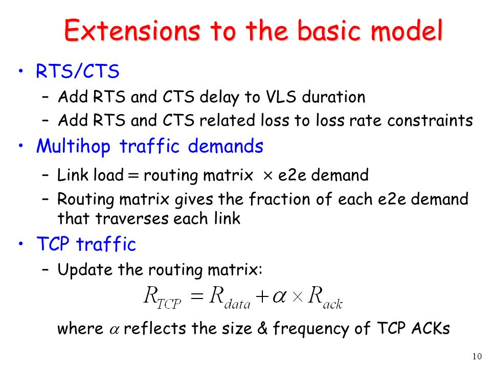 10 Extensions to the basic model RTS/CTS –Add RTS and CTS delay to VLS duration –Add RTS and CTS related loss to loss rate constraints Multihop traffic demands –Link load   routing matrix   e2e demand –Routing matrix gives the fraction of each e2e demand that traverses each link TCP traffic –Update the routing matrix: where  reflects the size & frequency of TCP ACKs
