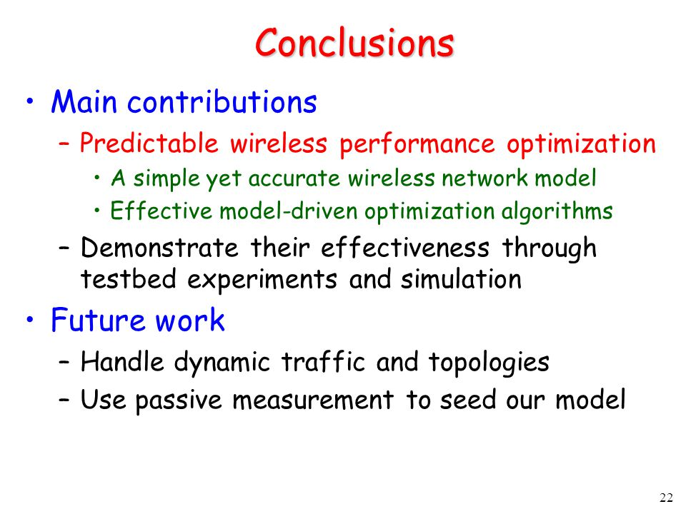 22 Conclusions Main contributions –Predictable wireless performance optimization A simple yet accurate wireless network model Effective model-driven optimization algorithms –Demonstrate their effectiveness through testbed experiments and simulation Future work –Handle dynamic traffic and topologies –Use passive measurement to seed our model