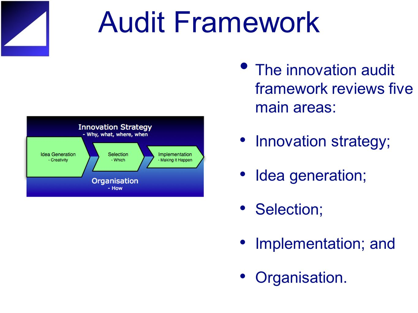 Audit Framework The innovation audit framework reviews five main areas: Innovation strategy; Idea generation; Selection; Implementation; and Organisation.