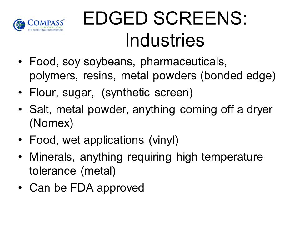 EDGED SCREENS: Industries Food, soy soybeans, pharmaceuticals, polymers, resins, metal powders (bonded edge) Flour, sugar, (synthetic screen) Salt, me