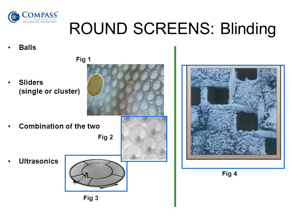 ROUND SCREENS: Blinding Balls Sliders (single or cluster) Combination of the two Ultrasonics Fig 1 Fig 2 Fig 3 Fig 4