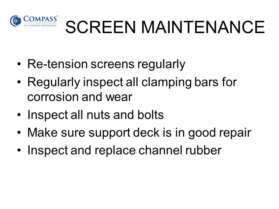 SCREEN MAINTENANCE Re-tension screens regularly Regularly inspect all clamping bars for corrosion and wear Inspect all nuts and bolts Make sure suppor
