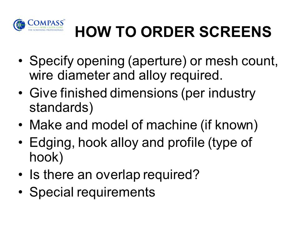 HOW TO ORDER SCREENS Specify opening (aperture) or mesh count, wire diameter and alloy required.