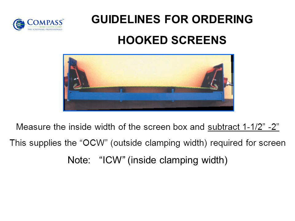 GUIDELINES FOR ORDERING HOOKED SCREENS Measure the inside width of the screen box and subtract 1-1/2 -2 This supplies the OCW (outside clamping width) required for screen Note: ICW (inside clamping width)