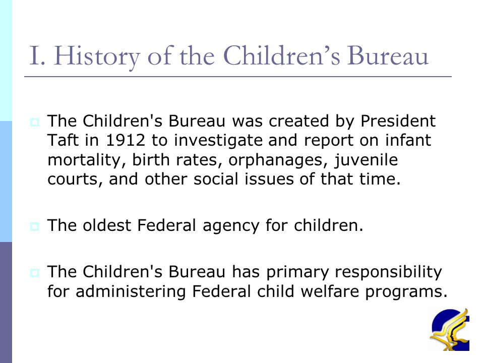 4 I. History of the Children's Bureau  The Children's Bureau was created by President Taft in 1912 to investigate and report on infant mortality, bir