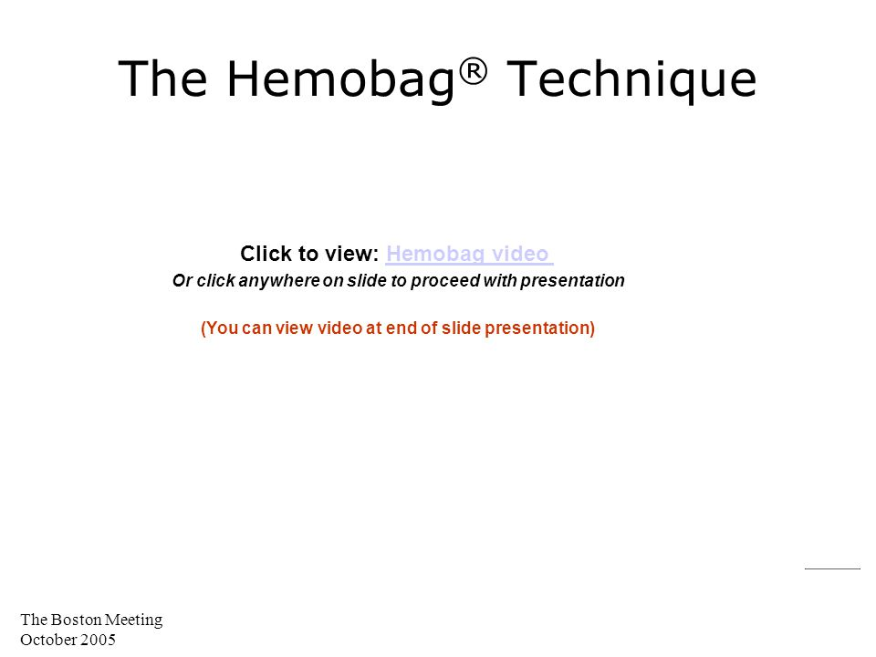 The Boston Meeting October 2005 The Hemobag ® Technique Click to view: Hemobag videoHemobag video Or click anywhere on slide to proceed with presentat