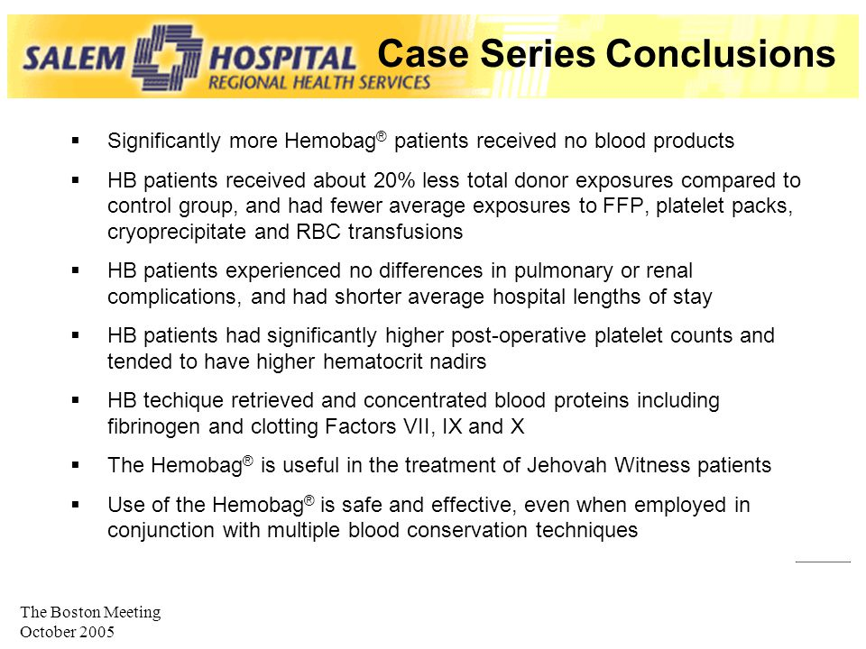 The Boston Meeting October 2005 Case Series Conclusions  Significantly more Hemobag ® patients received no blood products  HB patients received about 20% less total donor exposures compared to control group, and had fewer average exposures to FFP, platelet packs, cryoprecipitate and RBC transfusions  HB patients experienced no differences in pulmonary or renal complications, and had shorter average hospital lengths of stay  HB patients had significantly higher post-operative platelet counts and tended to have higher hematocrit nadirs  HB techique retrieved and concentrated blood proteins including fibrinogen and clotting Factors VII, IX and X  The Hemobag ® is useful in the treatment of Jehovah Witness patients  Use of the Hemobag ® is safe and effective, even when employed in conjunction with multiple blood conservation techniques