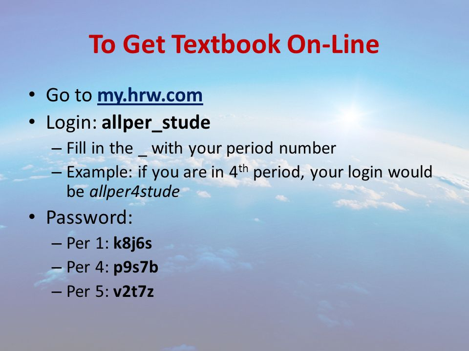 To Get Textbook On-Line Go to my.hrw.com Login: allper_stude – Fill in the _ with your period number – Example: if you are in 4 th period, your login would be allper4stude Password: – Per 1: k8j6s – Per 4: p9s7b – Per 5: v2t7z