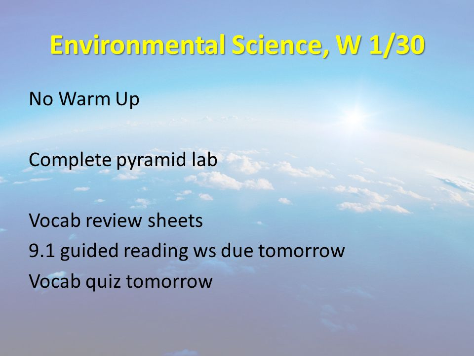 Environmental Science, W 1/30 No Warm Up Complete pyramid lab Vocab review sheets 9.1 guided reading ws due tomorrow Vocab quiz tomorrow
