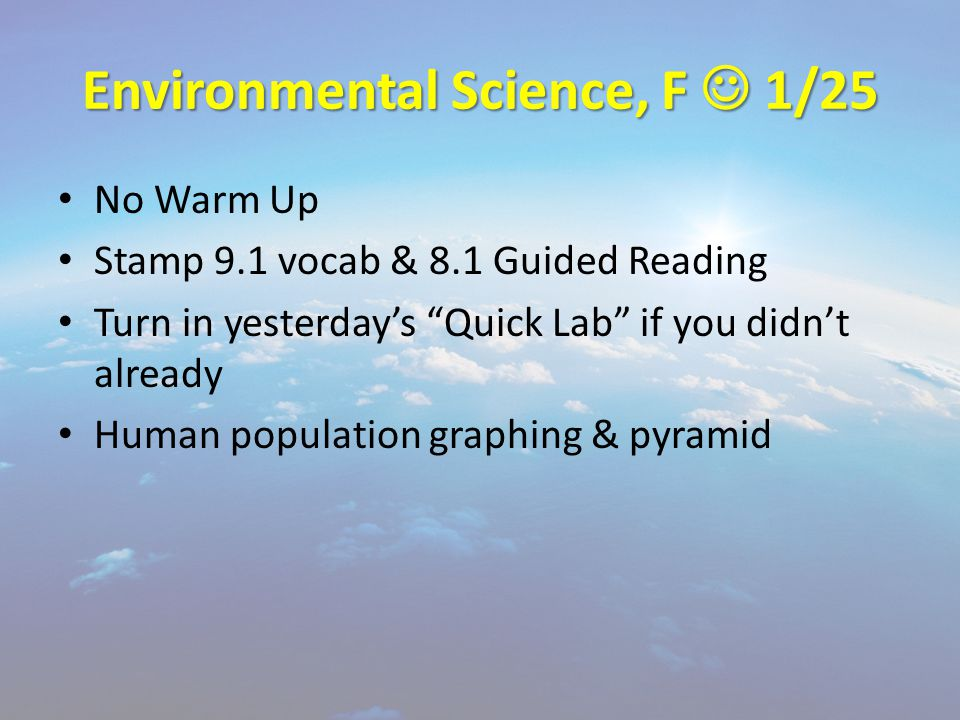 Environmental Science, F 1/25 No Warm Up Stamp 9.1 vocab & 8.1 Guided Reading Turn in yesterday's Quick Lab if you didn't already Human population graphing & pyramid