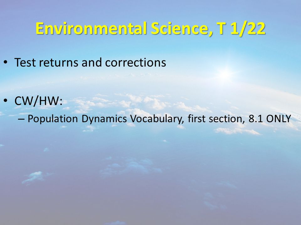 Environmental Science, T 1/22 Test returns and corrections CW/HW: – Population Dynamics Vocabulary, first section, 8.1 ONLY