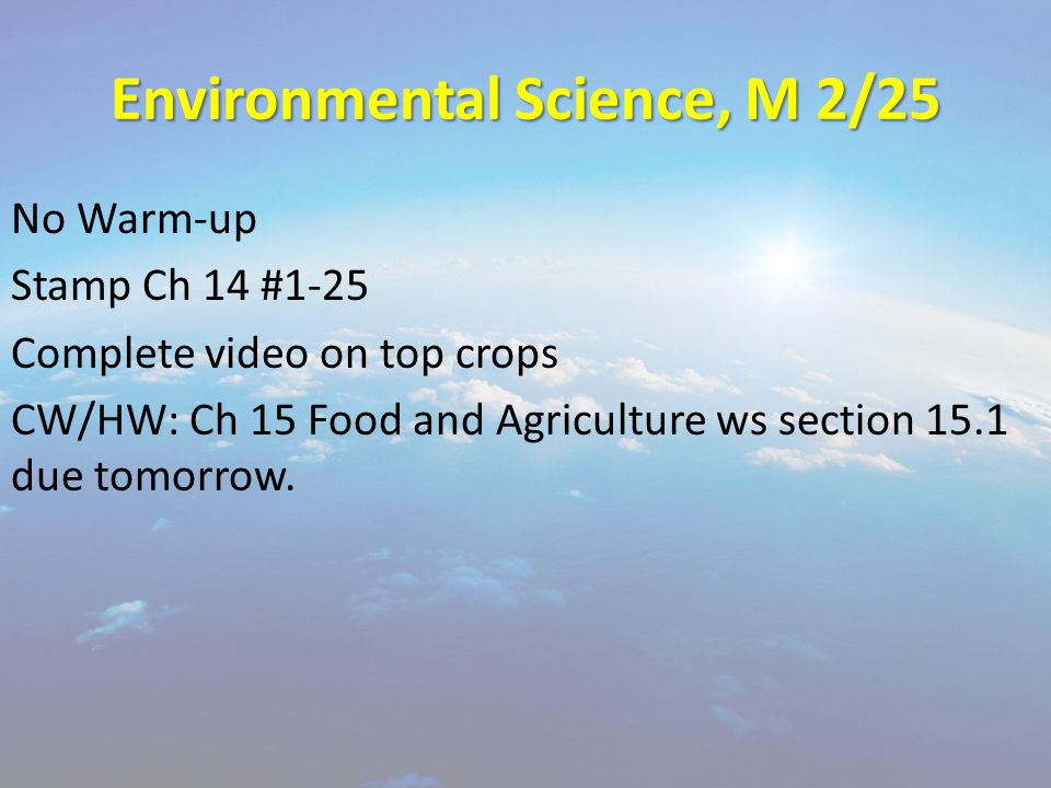 Environmental Science, M 2/25 No Warm-up Stamp Ch 14 #1-25 Complete video on top crops CW/HW: Ch 15 Food and Agriculture ws section 15.1 due tomorrow.