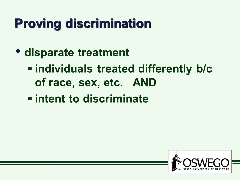 Proving discrimination disparate treatment  individuals treated differently b/c of race, sex, etc. AND  intent to discriminate disparate treatment 