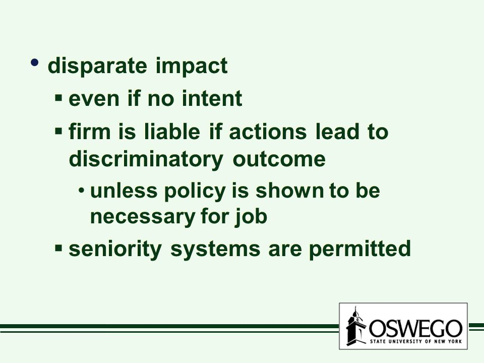 disparate impact  even if no intent  firm is liable if actions lead to discriminatory outcome unless policy is shown to be necessary for job  senio