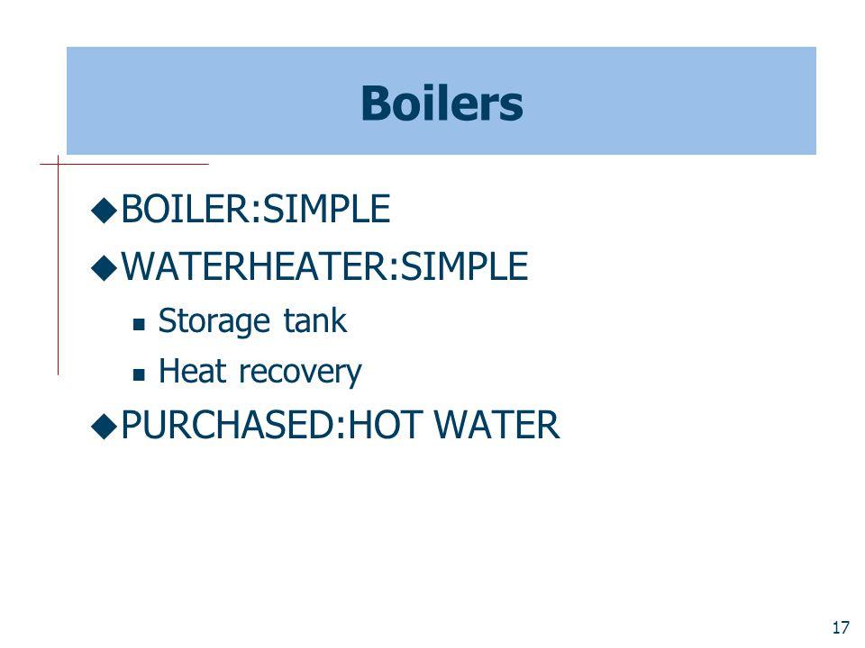 17 Boilers  BOILER:SIMPLE  WATERHEATER:SIMPLE Storage tank Heat recovery  PURCHASED:HOT WATER
