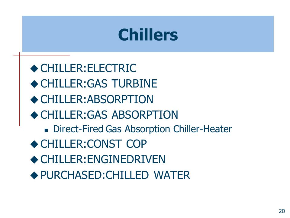 20 Chillers  CHILLER:ELECTRIC  CHILLER:GAS TURBINE  CHILLER:ABSORPTION  CHILLER:GAS ABSORPTION Direct-Fired Gas Absorption Chiller-Heater  CHILLER:CONST COP  CHILLER:ENGINEDRIVEN  PURCHASED:CHILLED WATER