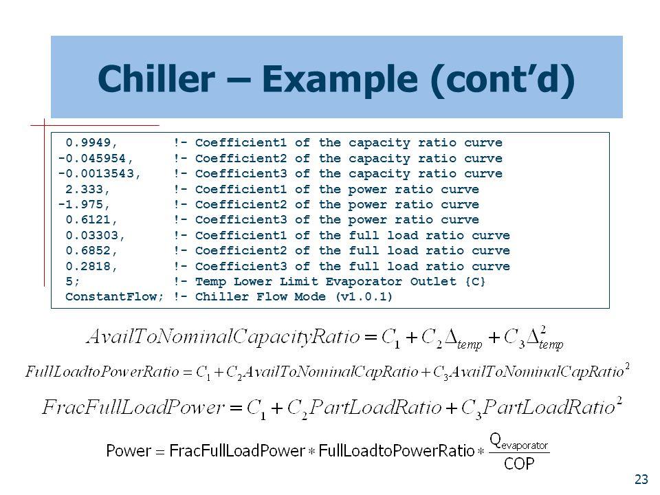 23 Chiller – Example (cont'd) 0.9949, !- Coefficient1 of the capacity ratio curve -0.045954, !- Coefficient2 of the capacity ratio curve -0.0013543, !- Coefficient3 of the capacity ratio curve 2.333, !- Coefficient1 of the power ratio curve -1.975, !- Coefficient2 of the power ratio curve 0.6121, !- Coefficient3 of the power ratio curve 0.03303, !- Coefficient1 of the full load ratio curve 0.6852, !- Coefficient2 of the full load ratio curve 0.2818, !- Coefficient3 of the full load ratio curve 5; !- Temp Lower Limit Evaporator Outlet {C} ConstantFlow; !- Chiller Flow Mode (v1.0.1)