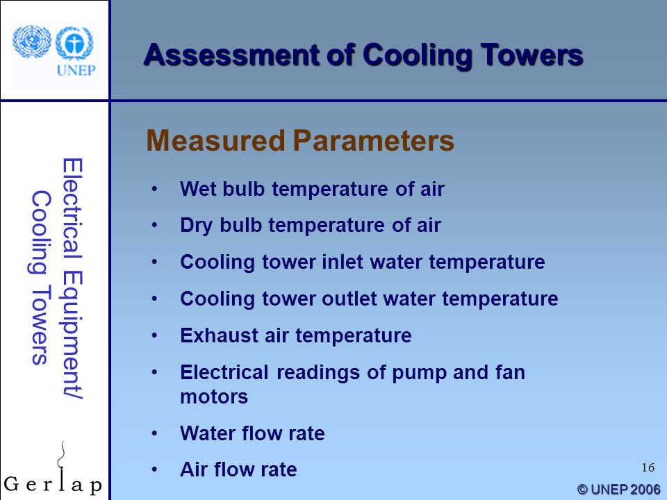 16 © UNEP 2006 Assessment of Cooling Towers Measured Parameters Electrical Equipment/ Cooling Towers Wet bulb temperature of air Dry bulb temperature