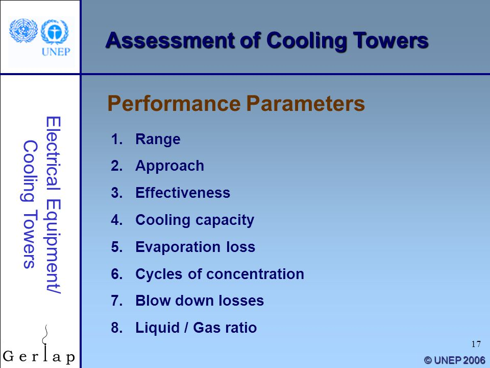 17 © UNEP 2006 Performance Parameters Electrical Equipment/ Cooling Towers 1.Range 2.Approach 3.Effectiveness 4.Cooling capacity 5.Evaporation loss 6.
