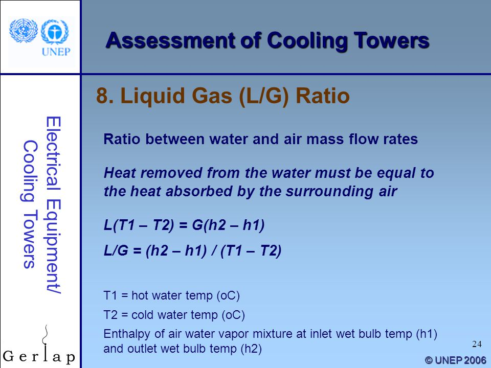 24 © UNEP 2006 8. Liquid Gas (L/G) Ratio Electrical Equipment/ Cooling Towers Ratio between water and air mass flow rates Heat removed from the water