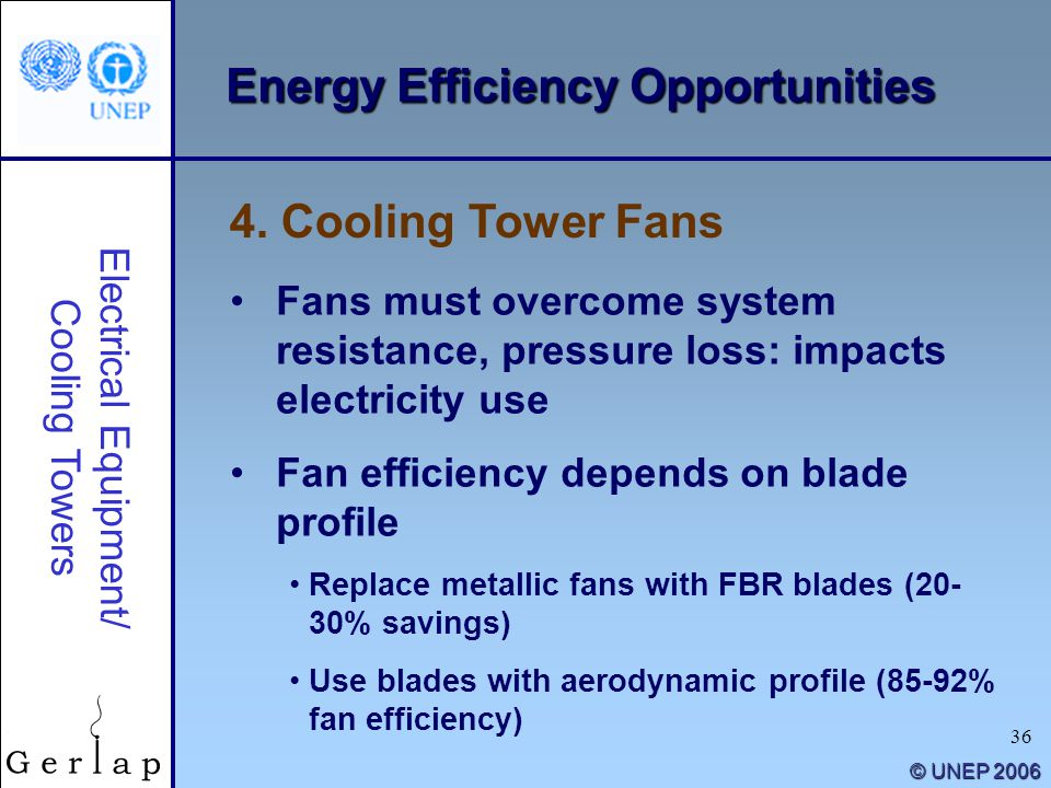 36 © UNEP 2006 Energy Efficiency Opportunities 4. Cooling Tower Fans Electrical Equipment/ Cooling Towers Fans must overcome system resistance, pressu